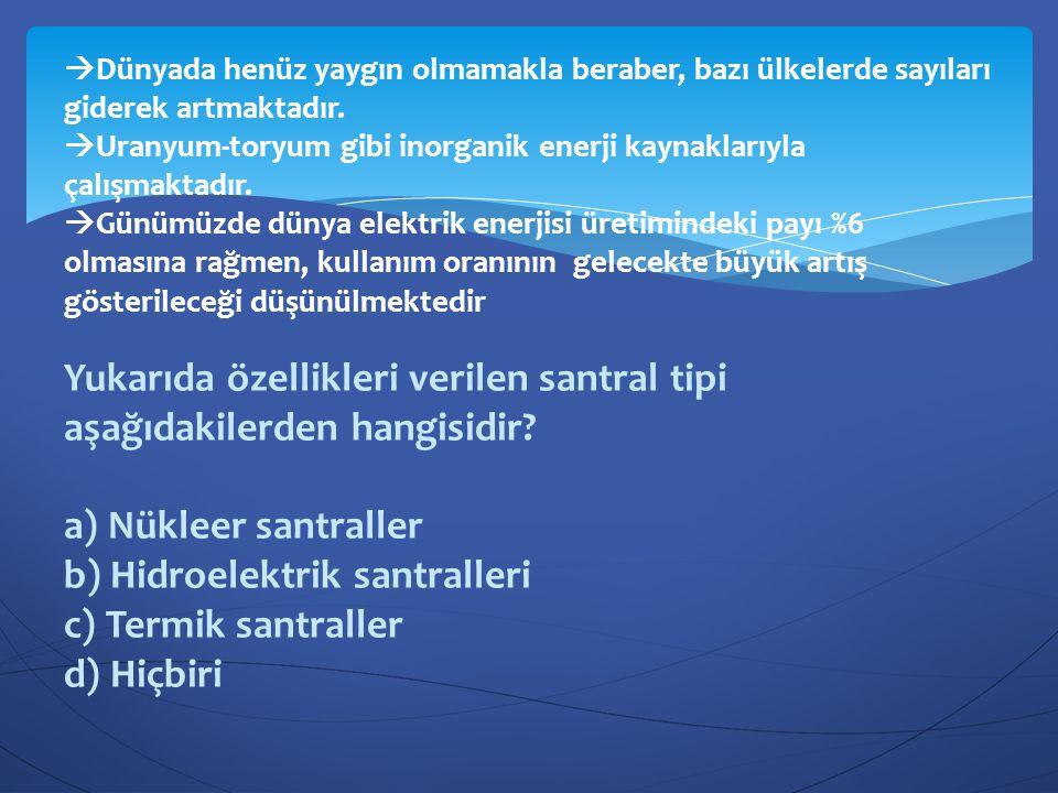 Yukarıda özellikleri verilen santral tipi aşağıdakilerden hangisidir? a) Nükleer santraller b) Hidroelektrik santralleri c) Termik santraller d) Hiçbi