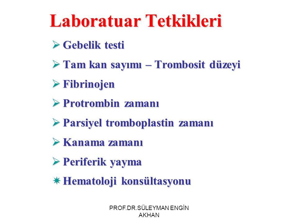 Laboratuar Tetkikleri  Gebelik testi  Tam kan sayımı – Trombosit düzeyi  Fibrinojen  Protrombin zamanı  Parsiyel tromboplastin zamanı  Kanama zamanı  Periferik yayma  Hematoloji konsültasyonu PROF.DR.SÜLEYMAN ENGİN AKHAN