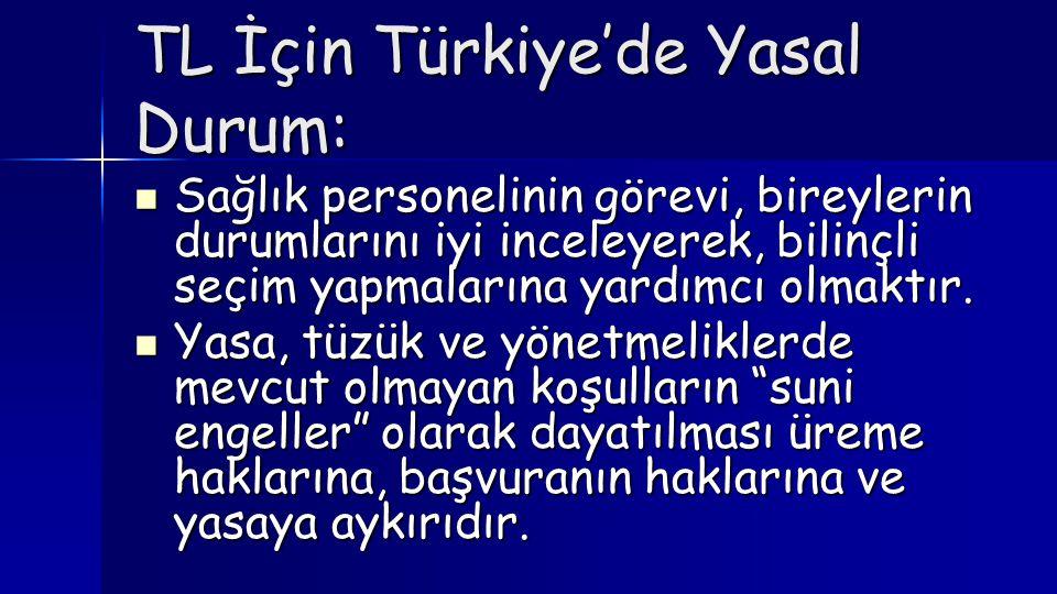 TL İçin Türkiye'de Yasal Durum:  Sağlık personelinin görevi, bireylerin durumlarını iyi inceleyerek, bilinçli seçim yapmalarına yardımcı olmaktır. 