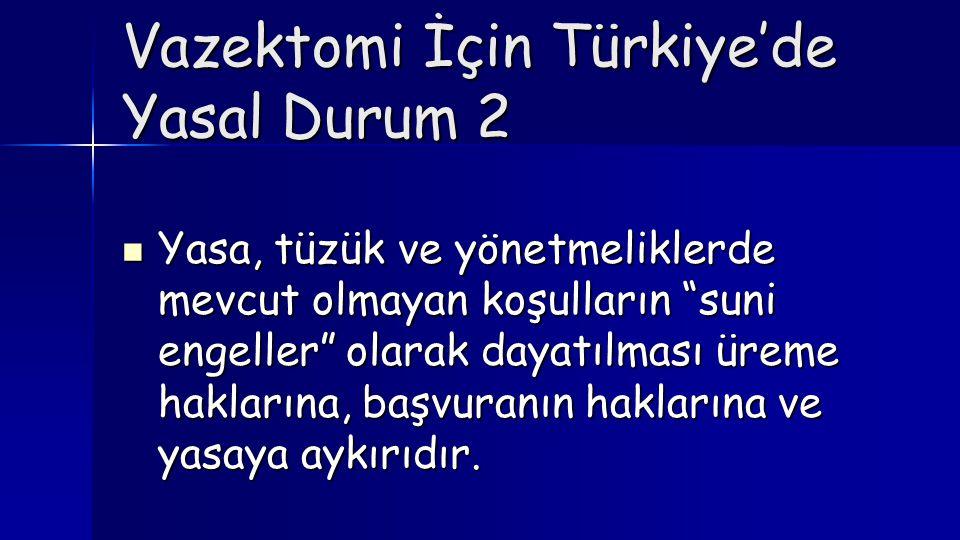 """Vazektomi İçin Türkiye'de Yasal Durum 2  Yasa, tüzük ve yönetmeliklerde mevcut olmayan koşulların """"suni engeller"""" olarak dayatılması üreme haklarına,"""