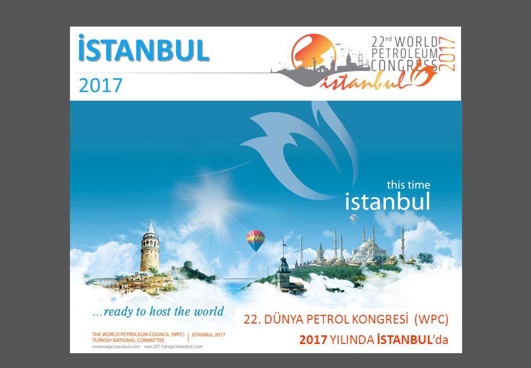 22. DÜNYA PETROL KONGRESİ (WPC) 2017 YILINDA İSTANBUL'da İSTANBUL 2017