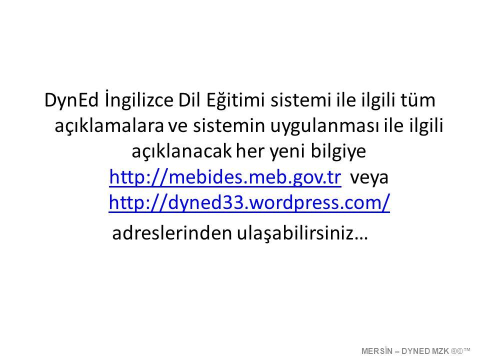 DynEd İngilizce Dil Eğitimi sistemi ile ilgili tüm açıklamalara ve sistemin uygulanması ile ilgili açıklanacak her yeni bilgiye http://mebides.meb.gov.tr veya http://dyned33.wordpress.com/ http://mebides.meb.gov.tr http://dyned33.wordpress.com/ adreslerinden ulaşabilirsiniz… MERSİN – DYNED MZK ®©™