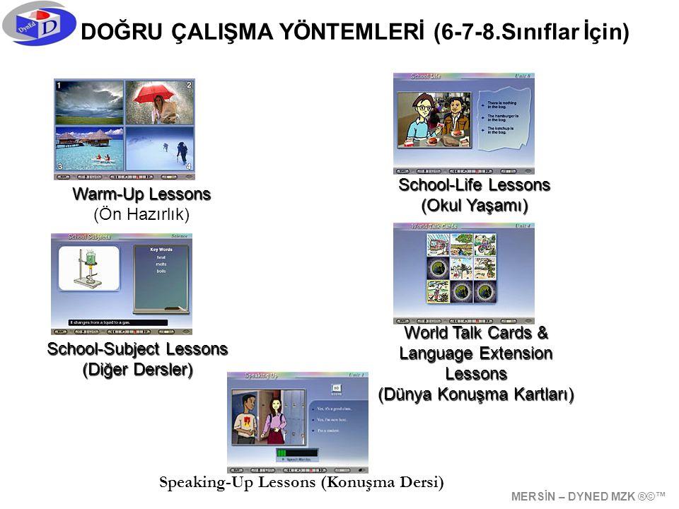 DOĞRU ÇALIŞMA YÖNTEMLERİ (6-7-8.Sınıflar İçin) School-Life Lessons (Okul Yaşamı) School-Subject Lessons (Diğer Dersler) World Talk Cards & Language Extension Lessons (Dünya Konuşma Kartları) Speaking-Up Lessons (Konuşma Dersi) Warm-Up Lessons (Ön Hazırlık) MERSİN – DYNED MZK ®©™