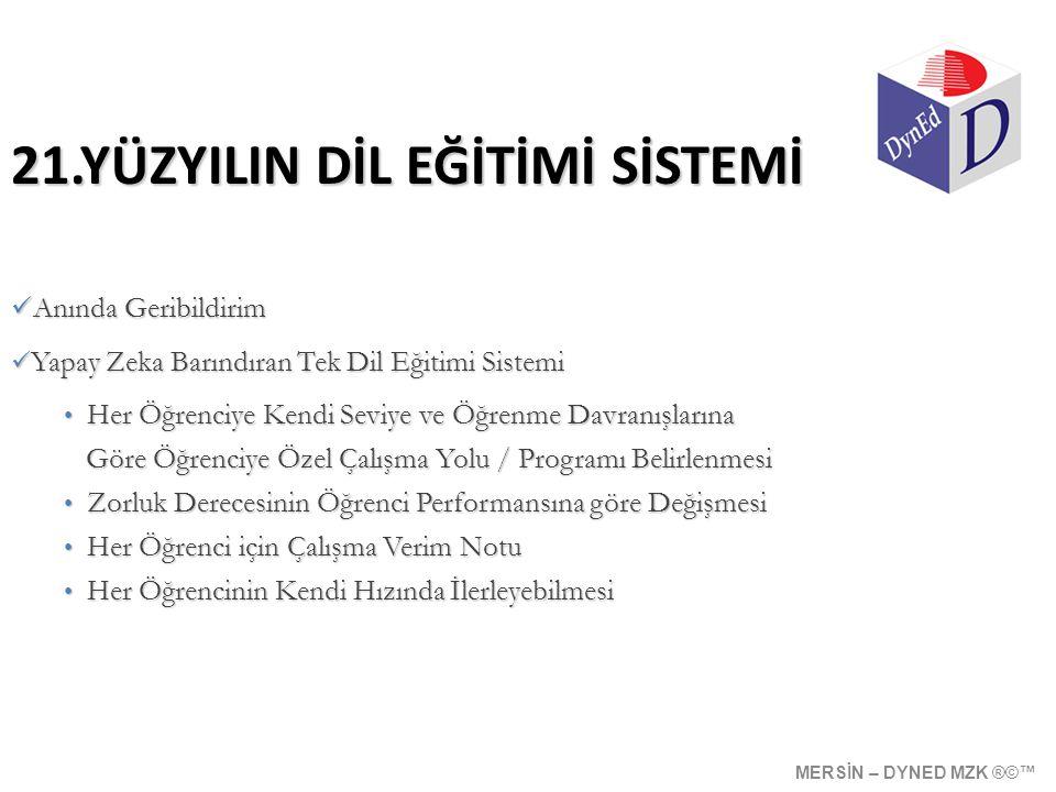 21.YÜZYILIN DİL EĞİTİMİ SİSTEMİ  Anında Geribildirim  Yapay Zeka Barındıran Tek Dil Eğitimi Sistemi • Her Öğrenciye Kendi Seviye ve Öğrenme Davranışlarına Göre Öğrenciye Özel Çalışma Yolu / Programı Belirlenmesi Göre Öğrenciye Özel Çalışma Yolu / Programı Belirlenmesi • Zorluk Derecesinin Öğrenci Performansına göre Değişmesi • Her Öğrenci için Çalışma Verim Notu • Her Öğrencinin Kendi Hızında İlerleyebilmesi MERSİN – DYNED MZK ®©™