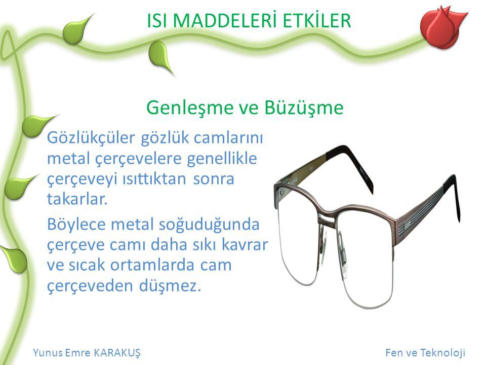 ISI MADDELERİ ETKİLER Yunus Emre KARAKUŞFen ve Teknoloji Genleşme ve Büzüşme Gözlükçüler gözlük camlarını metal çerçevelere genellikle çerçeveyi ısıtt