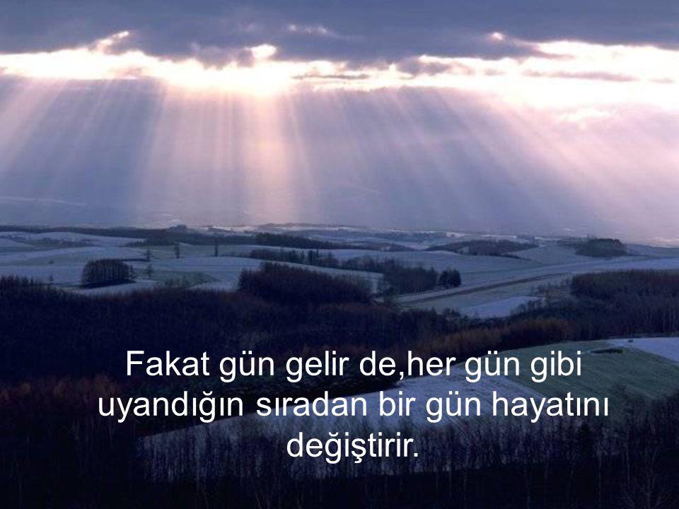 Fakat gün gelir de,her gün gibi uyandığın sıradan bir gün hayatını değiştirir.