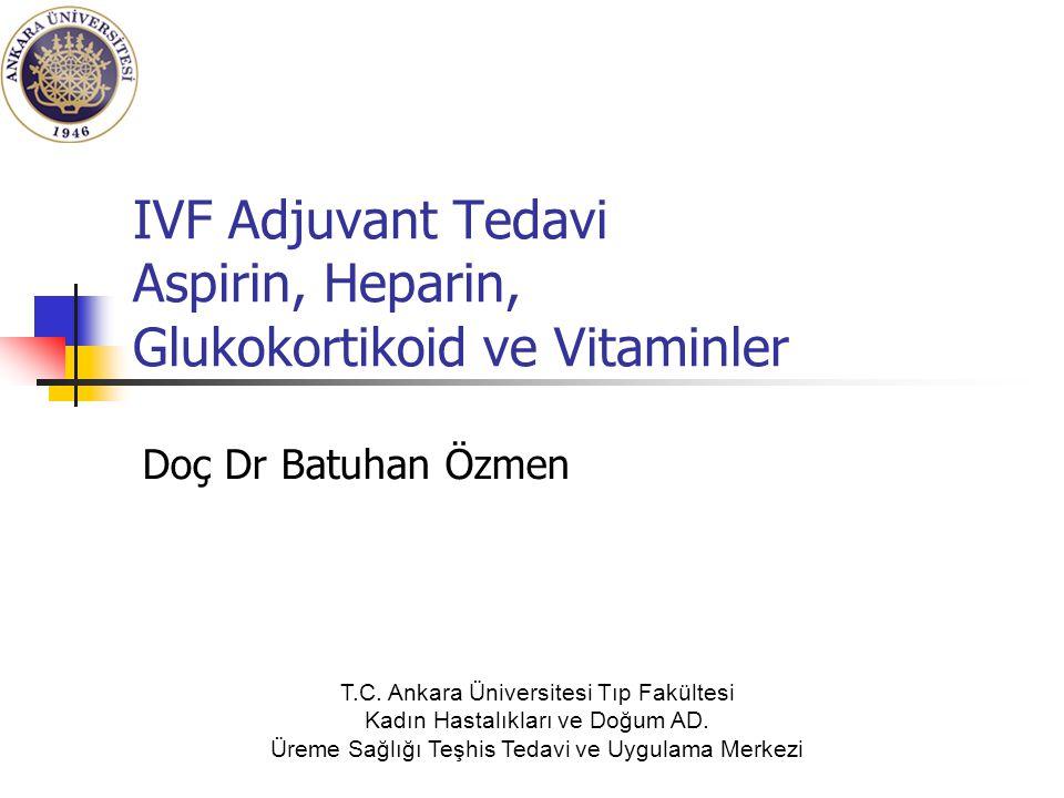 IVF Adjuvant Tedavi Aspirin, Heparin, Glukokortikoid ve Vitaminler Doç Dr Batuhan Özmen T.C. Ankara Üniversitesi Tıp Fakültesi Kadın Hastalıkları ve D