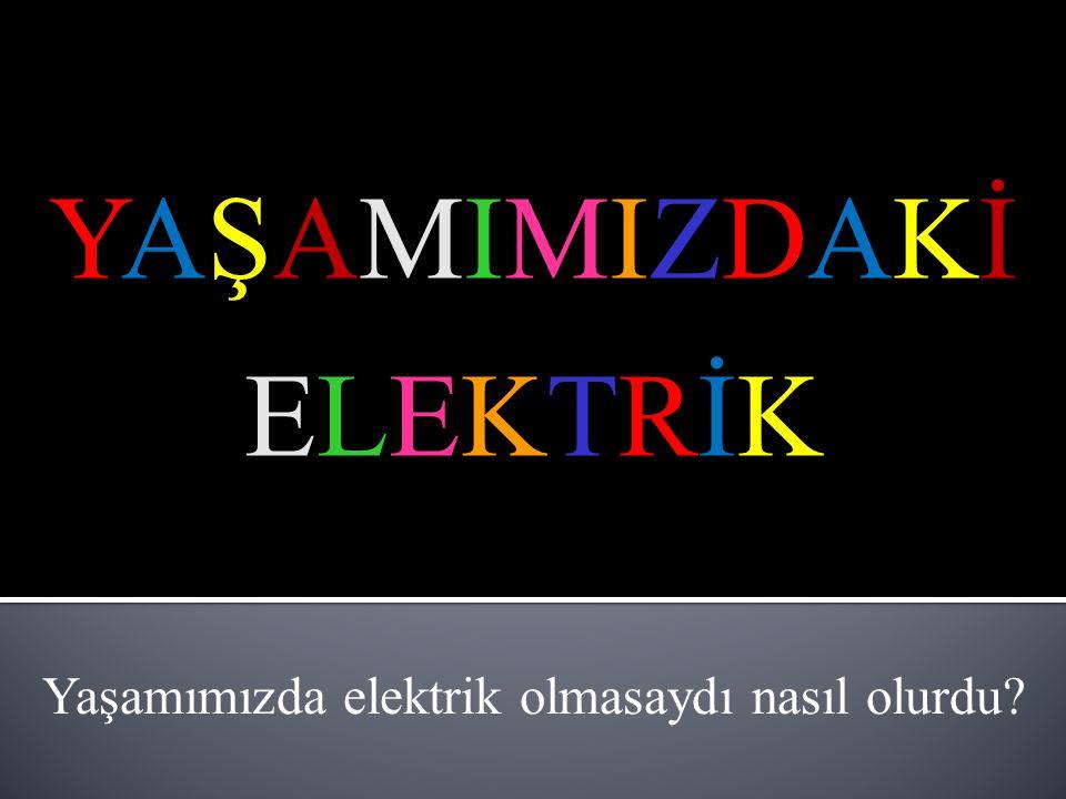 YAŞAMIMIZDAKİELEKTRİKYAŞAMIMIZDAKİELEKTRİK Yaşamımızda elektrik olmasaydı nasıl olurdu?
