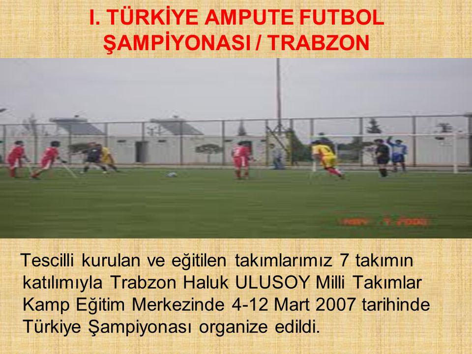 I. TÜRKİYE AMPUTE FUTBOL ŞAMPİYONASI / TRABZON Tescilli kurulan ve eğitilen takımlarımız 7 takımın katılımıyla Trabzon Haluk ULUSOY Milli Takımlar Kam