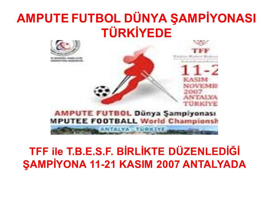 AMPUTE FUTBOL DÜNYA ŞAMPİYONASI TÜRKİYEDE TFF ile T.B.E.S.F. BİRLİKTE DÜZENLEDİĞİ ŞAMPİYONA 11-21 KASIM 2007 ANTALYADA