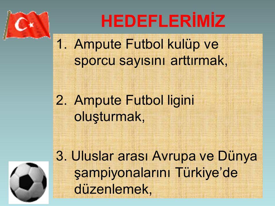 HEDEFLERİMİZ 1.Ampute Futbol kulüp ve sporcu sayısını arttırmak, 2.Ampute Futbol ligini oluşturmak, 3. Uluslar arası Avrupa ve Dünya şampiyonalarını T