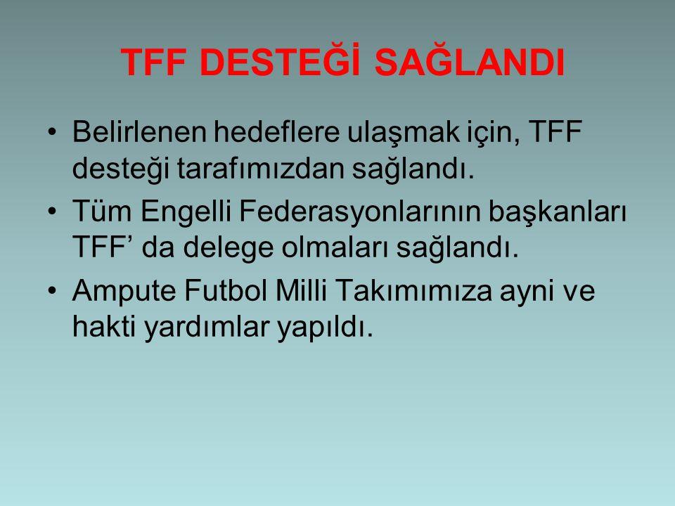 TFF DESTEĞİ SAĞLANDI •Belirlenen hedeflere ulaşmak için, TFF desteği tarafımızdan sağlandı. •Tüm Engelli Federasyonlarının başkanları TFF' da delege o