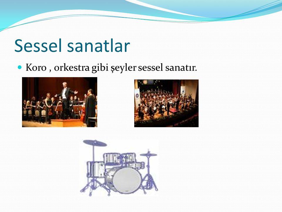 Sessel sanatlar  Koro, orkestra gibi şeyler sessel sanatır.