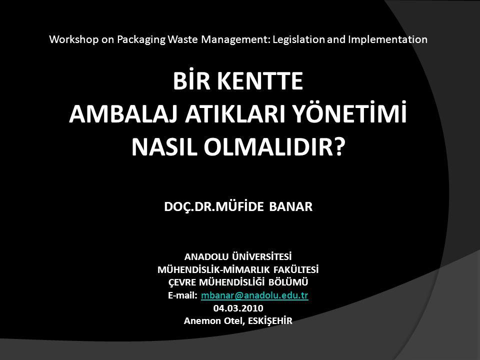 Workshop on Packaging Waste Management: Legislation and Implementation BİR KENTTE AMBALAJ ATIKLARI YÖNETİMİ NASIL OLMALIDIR? DOÇ.DR.MÜFİDE BANAR ANADO