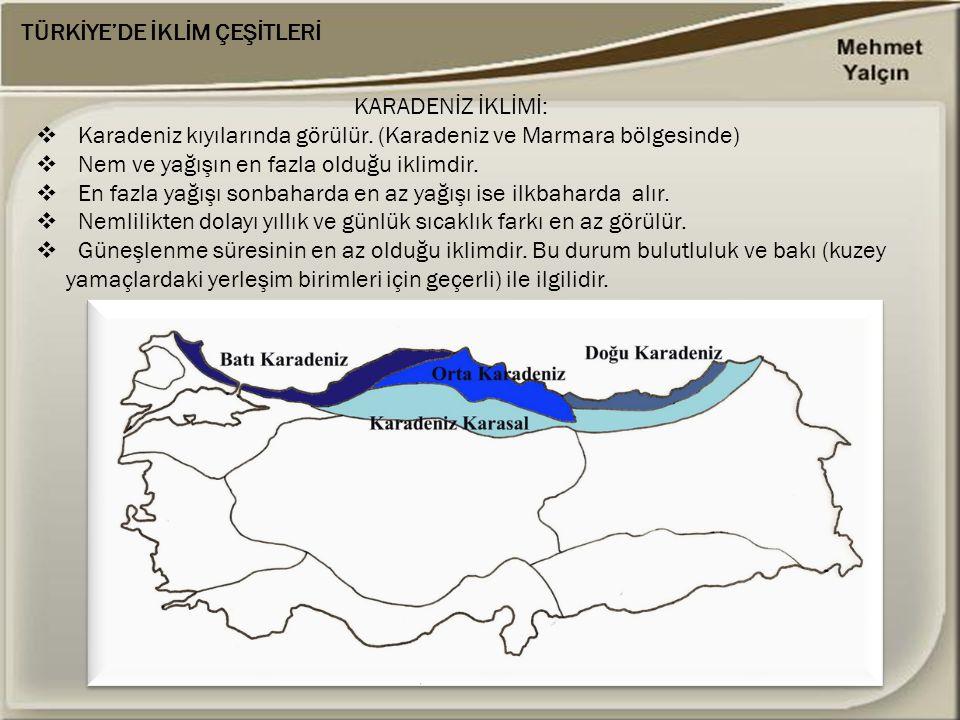 TÜRKİYE'DE İKLİM ÇEŞİTLERİ KARADENİZ İKLİMİ:  Karadeniz kıyılarında görülür. (Karadeniz ve Marmara bölgesinde)  Nem ve yağışın en fazla olduğu iklim