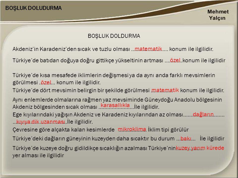 BOŞLUK DOLUDURMA Akdeniz'in Karadeniz'den sıcak ve tuzlu olması ……………………. konum ile ilgilidir. BOŞLUK DOLDURMA matematik Türkiye'de batıdan doğuya doğ