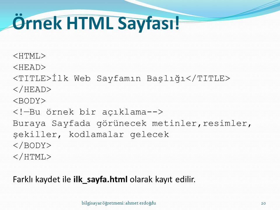 Örnek HTML Sayfası! bilgisayar öğretmeni: ahmet erdoğdu20 İlk Web Sayfamın Başlığı Buraya Sayfada görünecek metinler,resimler, şekiller, kodlamalar ge