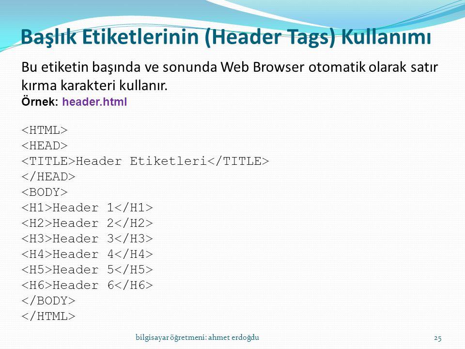 Başlık Etiketlerinin (Header Tags) Kullanımı bilgisayar öğretmeni: ahmet erdoğdu25 Bu etiketin başında ve sonunda Web Browser otomatik olarak satır kı