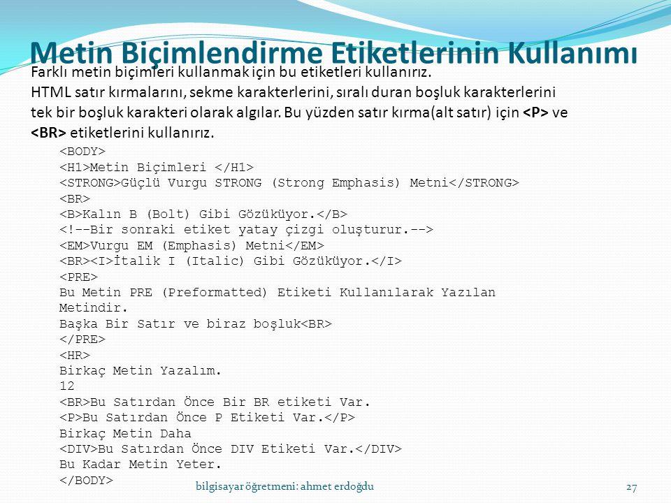 Metin Biçimlendirme Etiketlerinin Kullanımı bilgisayar öğretmeni: ahmet erdoğdu27 Farklı metin biçimleri kullanmak için bu etiketleri kullanırız. HTML