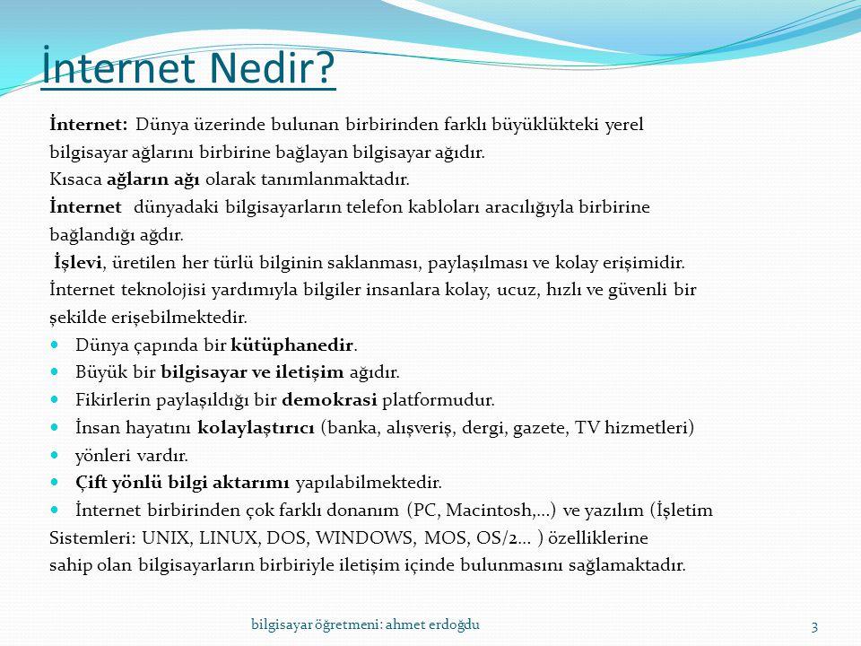İnternet Nedir? İnternet: Dünya üzerinde bulunan birbirinden farklı büyüklükteki yerel bilgisayar ağlarını birbirine bağlayan bilgisayar ağıdır. Kısac