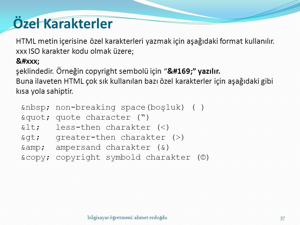 Özel Karakterler bilgisayar öğretmeni: ahmet erdoğdu37 HTML metin içerisine özel karakterleri yazmak için aşağıdaki format kullanılır. xxx ISO karakte