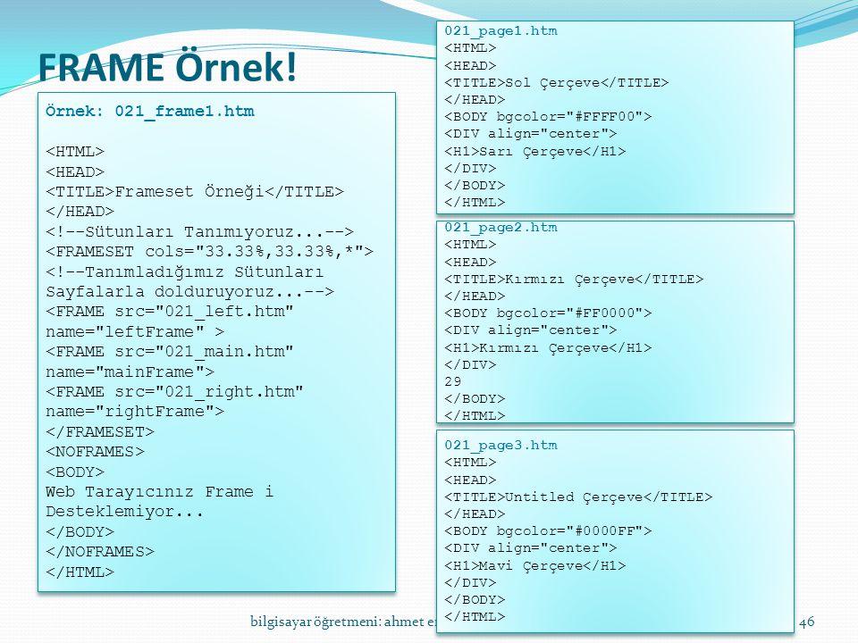 FRAME Örnek! bilgisayar öğretmeni: ahmet erdoğdu46 Örnek: 021_frame1.htm Frameset Örneği Web Tarayıcınız Frame i Desteklemiyor... Örnek: 021_frame1.ht