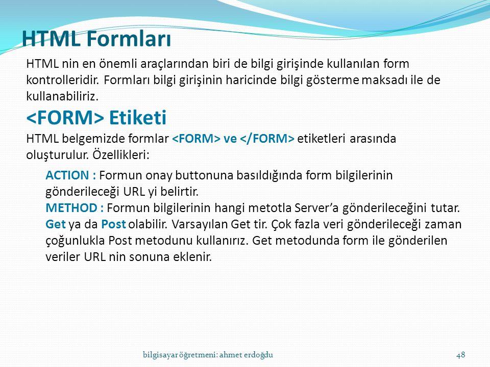 HTML Formları bilgisayar öğretmeni: ahmet erdoğdu48 HTML nin en önemli araçlarından biri de bilgi girişinde kullanılan form kontrolleridir. Formları b