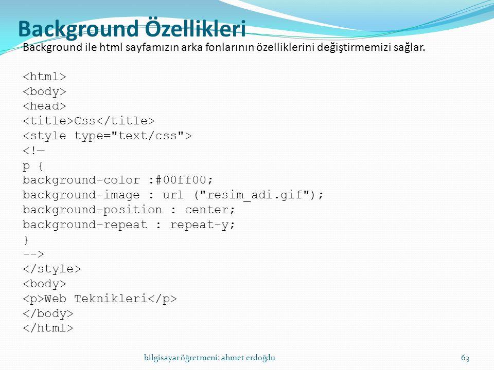 bilgisayar öğretmeni: ahmet erdoğdu63 Background Özellikleri Background ile html sayfamızın arka fonlarının özelliklerini değiştirmemizi sağlar. Css <