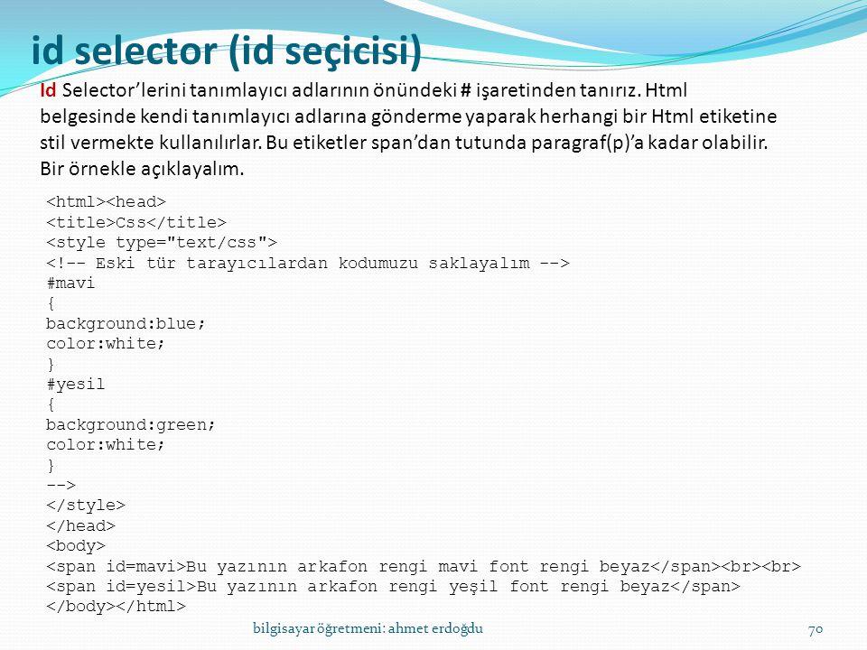 bilgisayar öğretmeni: ahmet erdoğdu70 id selector (id seçicisi) Id Selector'lerini tanımlayıcı adlarının önündeki # işaretinden tanırız. Html belgesin