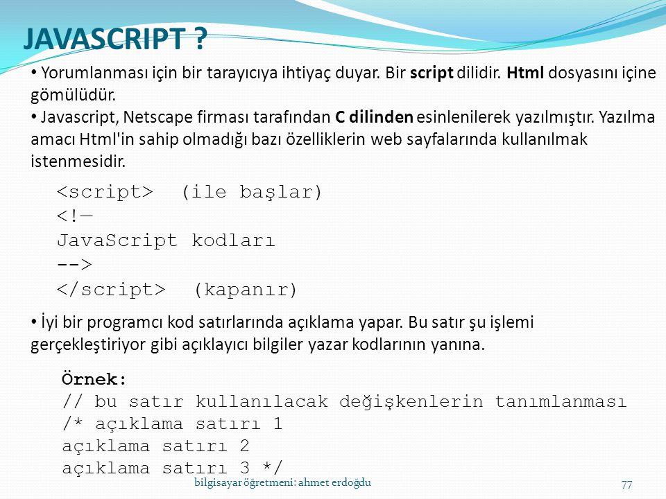 bilgisayar öğretmeni: ahmet erdoğdu77 JAVASCRIPT ? • Yorumlanması için bir tarayıcıya ihtiyaç duyar. Bir script dilidir. Html dosyasını içine gömülüdü