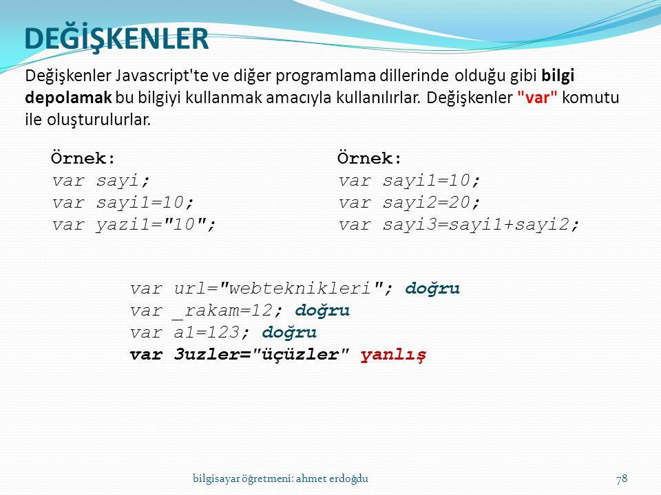 bilgisayar öğretmeni: ahmet erdoğdu78 DEĞİŞKENLER Değişkenler Javascript'te ve diğer programlama dillerinde olduğu gibi bilgi depolamak bu bilgiyi kul