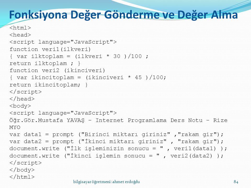 bilgisayar öğretmeni: ahmet erdoğdu84 Fonksiyona Değer Gönderme ve Değer Alma function veri1(ilkveri) { var ilktoplam = (ilkveri * 30 )/100 ; return i