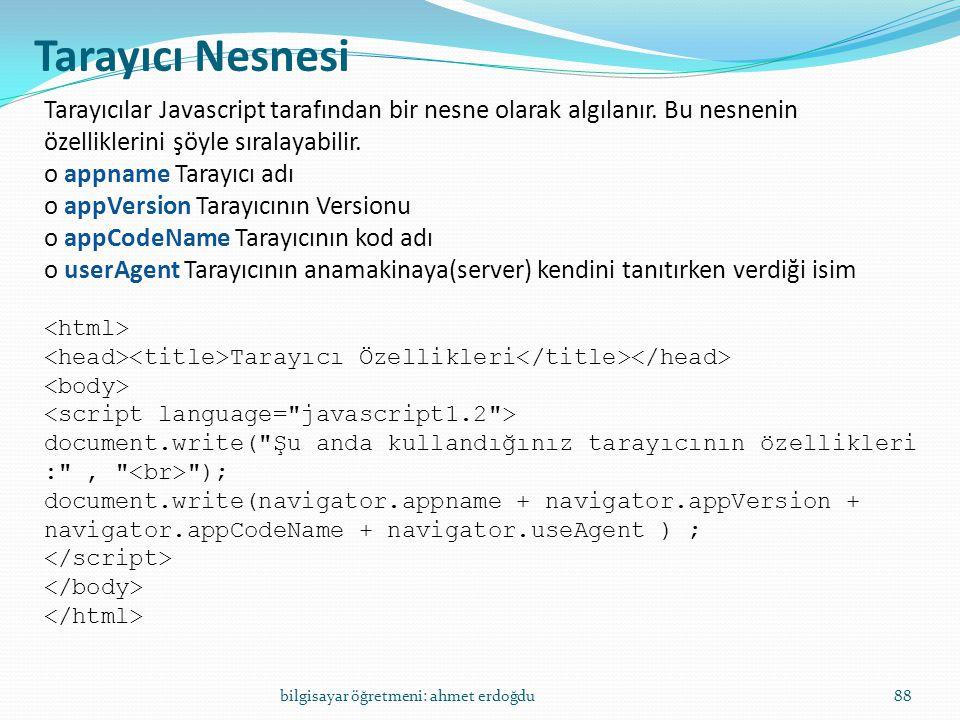bilgisayar öğretmeni: ahmet erdoğdu88 Tarayıcı Nesnesi Tarayıcılar Javascript tarafından bir nesne olarak algılanır. Bu nesnenin özelliklerini şöyle s