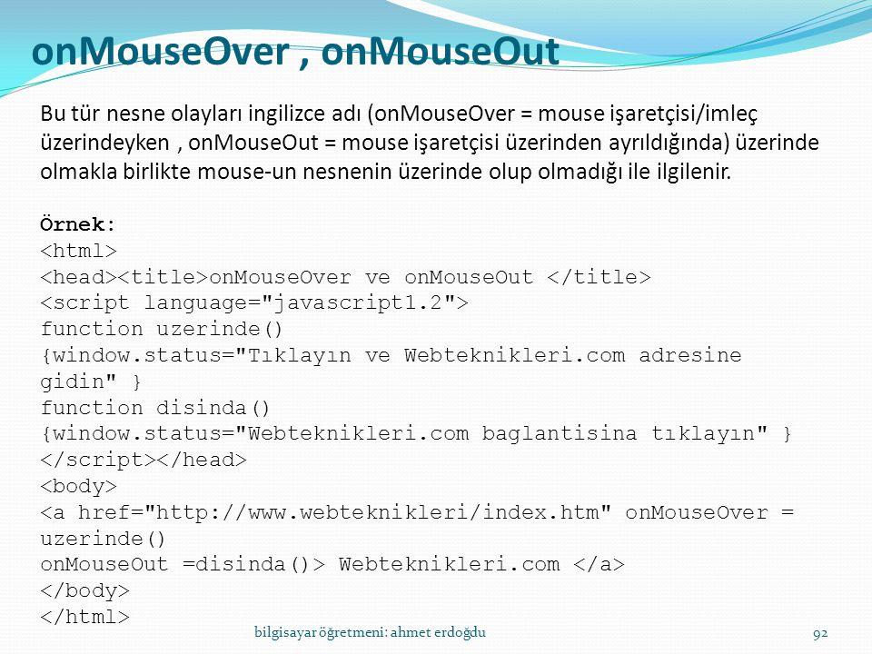 bilgisayar öğretmeni: ahmet erdoğdu92 onMouseOver, onMouseOut Bu tür nesne olayları ingilizce adı (onMouseOver = mouse işaretçisi/imleç üzerindeyken,