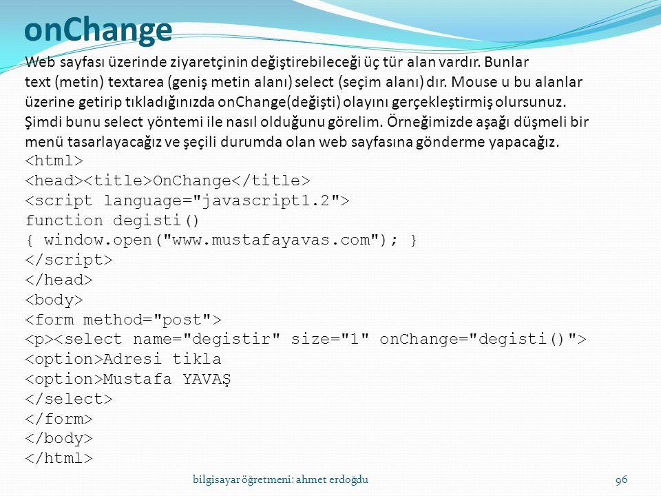 bilgisayar öğretmeni: ahmet erdoğdu96 onChange Web sayfası üzerinde ziyaretçinin değiştirebileceği üç tür alan vardır. Bunlar text (metin) textarea (g