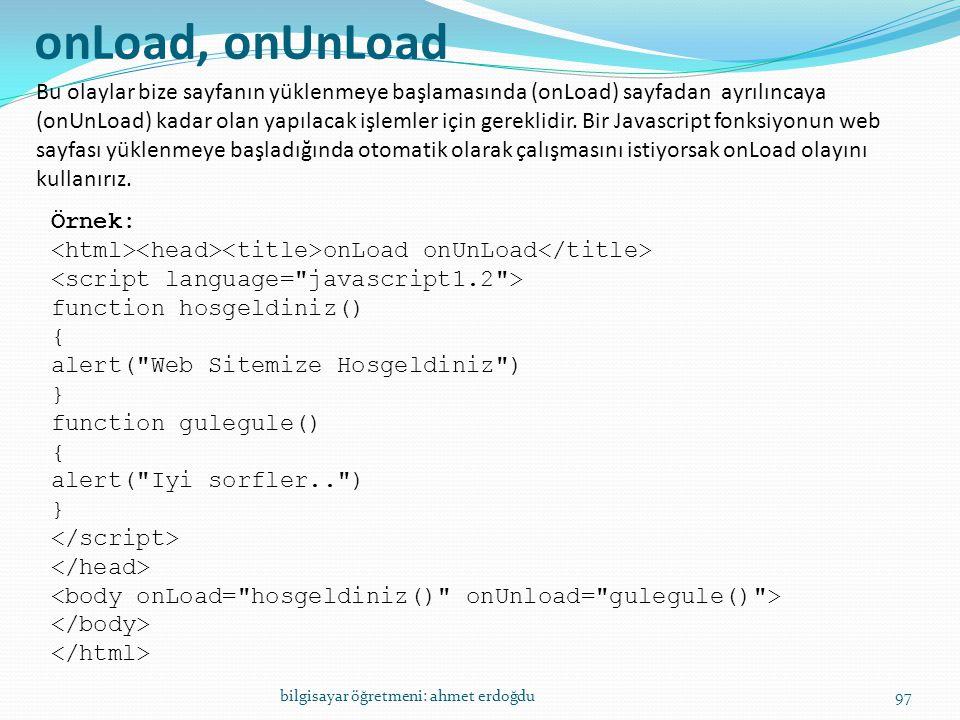bilgisayar öğretmeni: ahmet erdoğdu97 onLoad, onUnLoad Bu olaylar bize sayfanın yüklenmeye başlamasında (onLoad) sayfadan ayrılıncaya (onUnLoad) kadar