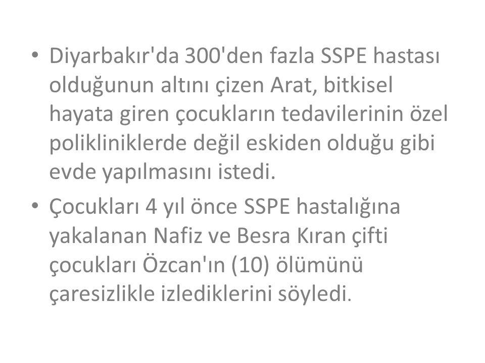 • Diyarbakır'da 300'den fazla SSPE hastası olduğunun altını çizen Arat, bitkisel hayata giren çocukların tedavilerinin özel polikliniklerde değil eski