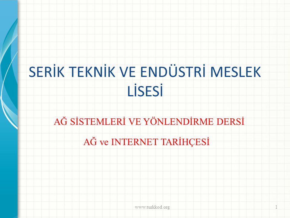 SERİK TEKNİK VE ENDÜSTRİ MESLEK LİSESİ www.turkkod.org1 AĞ SİSTEMLERİ VE YÖNLENDİRME DERSİ AĞ ve INTERNET TARİHÇESİ