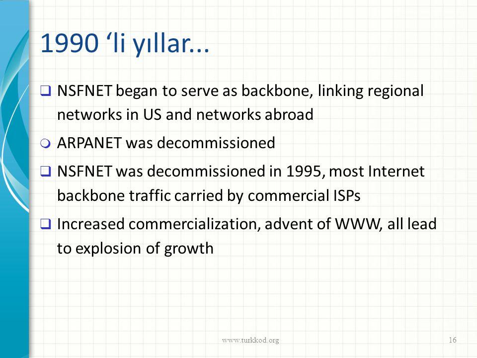 1990 'li yıllar...  NSFNET began to serve as backbone, linking regional networks in US and networks abroad  ARPANET was decommissioned  NSFNET was