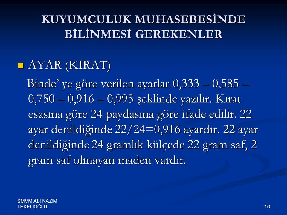 SMMM ALİ NAZIM TEKELİOĞLU 16 KUYUMCULUK MUHASEBESİNDE BİLİNMESİ GEREKENLER  AYAR (KIRAT) Binde' ye göre verilen ayarlar 0,333 – 0,585 – 0,750 – 0,916