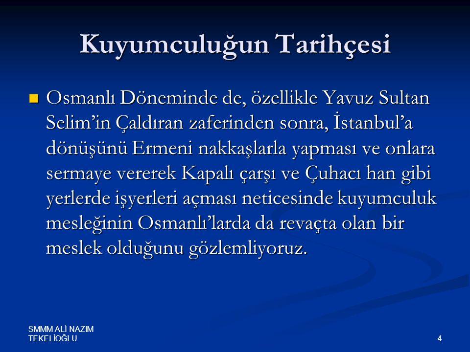 SMMM ALİ NAZIM TEKELİOĞLU 4 Kuyumculuğun Tarihçesi  Osmanlı Döneminde de, özellikle Yavuz Sultan Selim'in Çaldıran zaferinden sonra, İstanbul'a dönüş