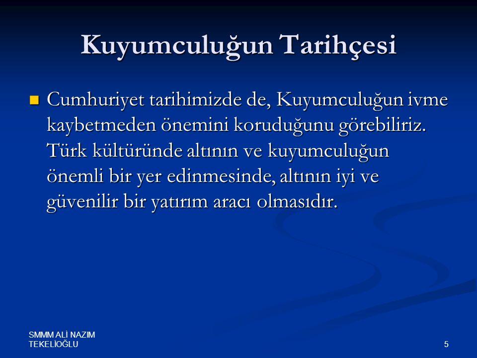 SMMM ALİ NAZIM TEKELİOĞLU 5 Kuyumculuğun Tarihçesi  Cumhuriyet tarihimizde de, Kuyumculuğun ivme kaybetmeden önemini koruduğunu görebiliriz. Türk kül