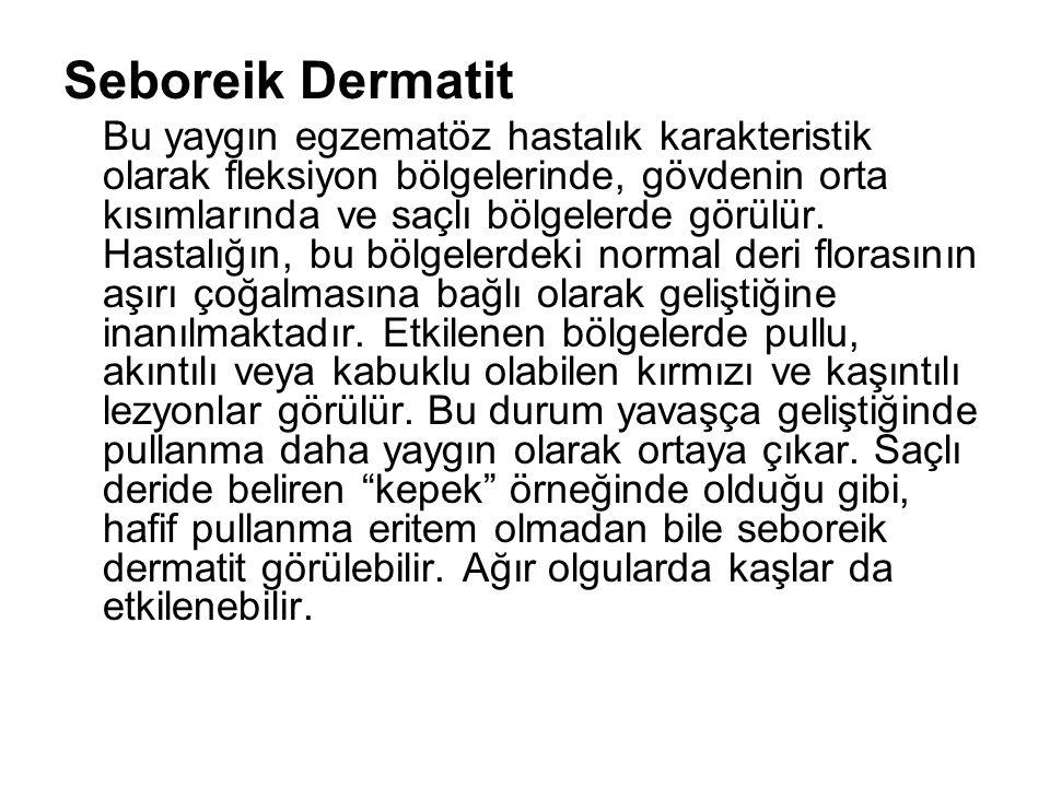 Seboreik Dermatit Bu yaygın egzematöz hastalık karakteristik olarak fleksiyon bölgelerinde, gövdenin orta kısımlarında ve saçlı bölgelerde görülür. Ha