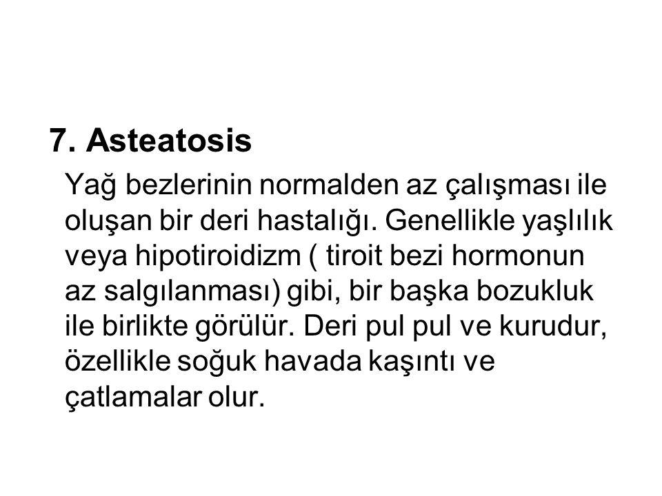 7. Asteatosis Yağ bezlerinin normalden az çalışması ile oluşan bir deri hastalığı. Genellikle yaşlılık veya hipotiroidizm ( tiroit bezi hormonun az sa