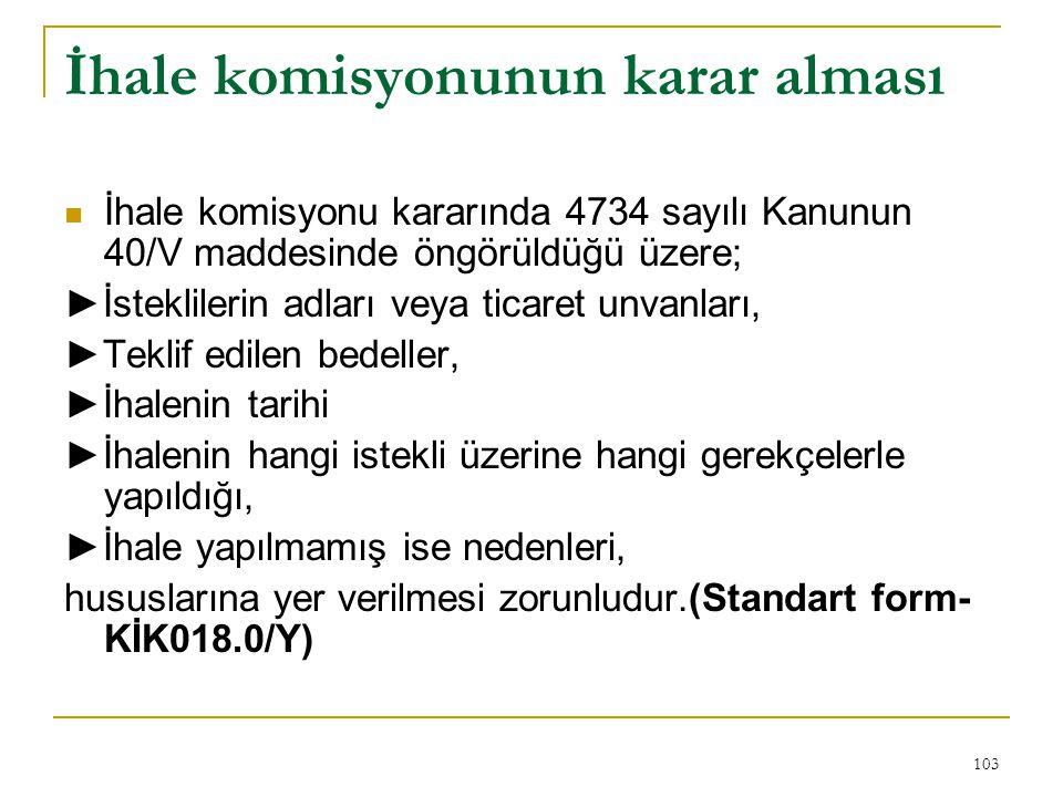 103 İhale komisyonunun karar alması  İhale komisyonu kararında 4734 sayılı Kanunun 40/V maddesinde öngörüldüğü üzere; ►İsteklilerin adları veya ticaret unvanları, ►Teklif edilen bedeller, ►İhalenin tarihi ►İhalenin hangi istekli üzerine hangi gerekçelerle yapıldığı, ►İhale yapılmamış ise nedenleri, hususlarına yer verilmesi zorunludur.(Standart form- KİK018.0/Y)