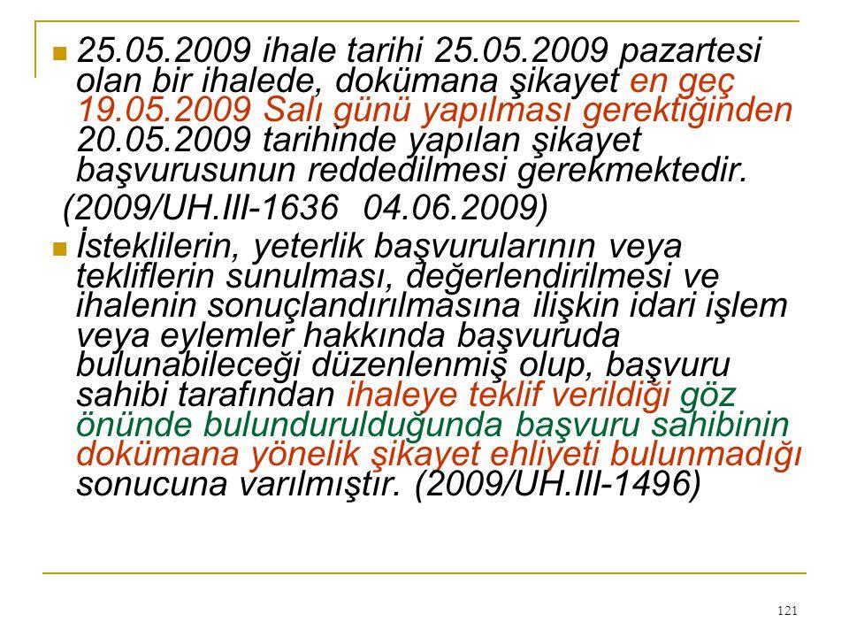 121  25.05.2009 ihale tarihi 25.05.2009 pazartesi olan bir ihalede, dokümana şikayet en geç 19.05.2009 Salı günü yapılması gerektiğinden 20.05.2009 tarihinde yapılan şikayet başvurusunun reddedilmesi gerekmektedir.