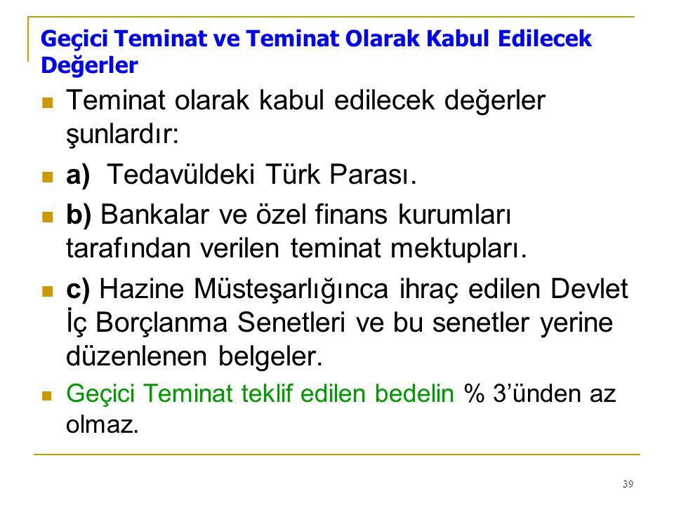 39 Geçici Teminat ve Teminat Olarak Kabul Edilecek Değerler  Teminat olarak kabul edilecek değerler şunlardır:  a) Tedavüldeki Türk Parası.