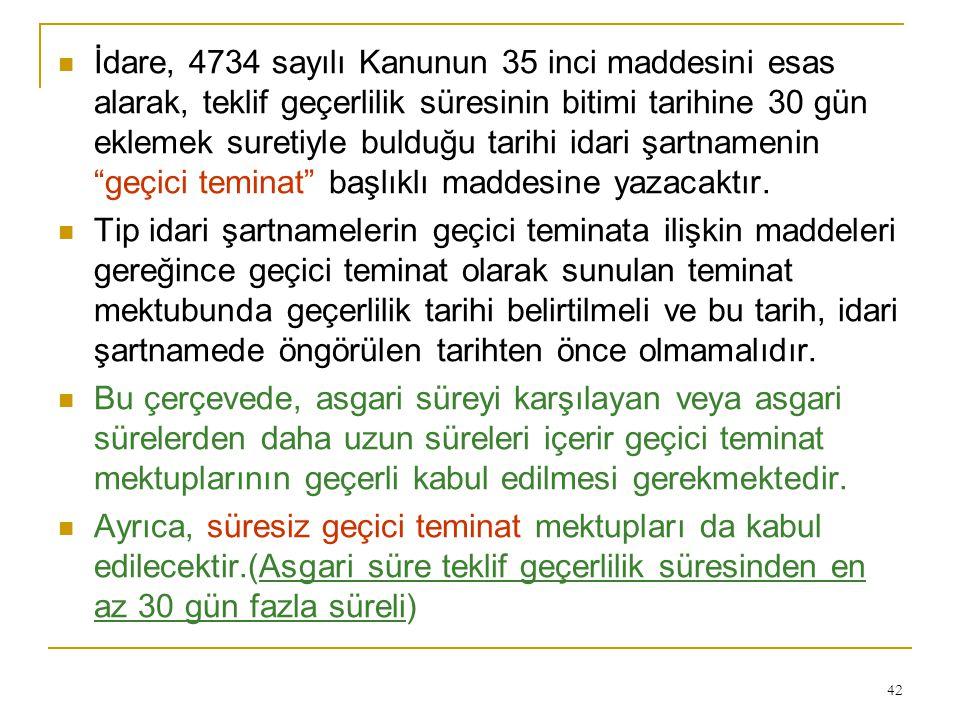 42  İdare, 4734 sayılı Kanunun 35 inci maddesini esas alarak, teklif geçerlilik süresinin bitimi tarihine 30 gün eklemek suretiyle bulduğu tarihi idari şartnamenin geçici teminat başlıklı maddesine yazacaktır.