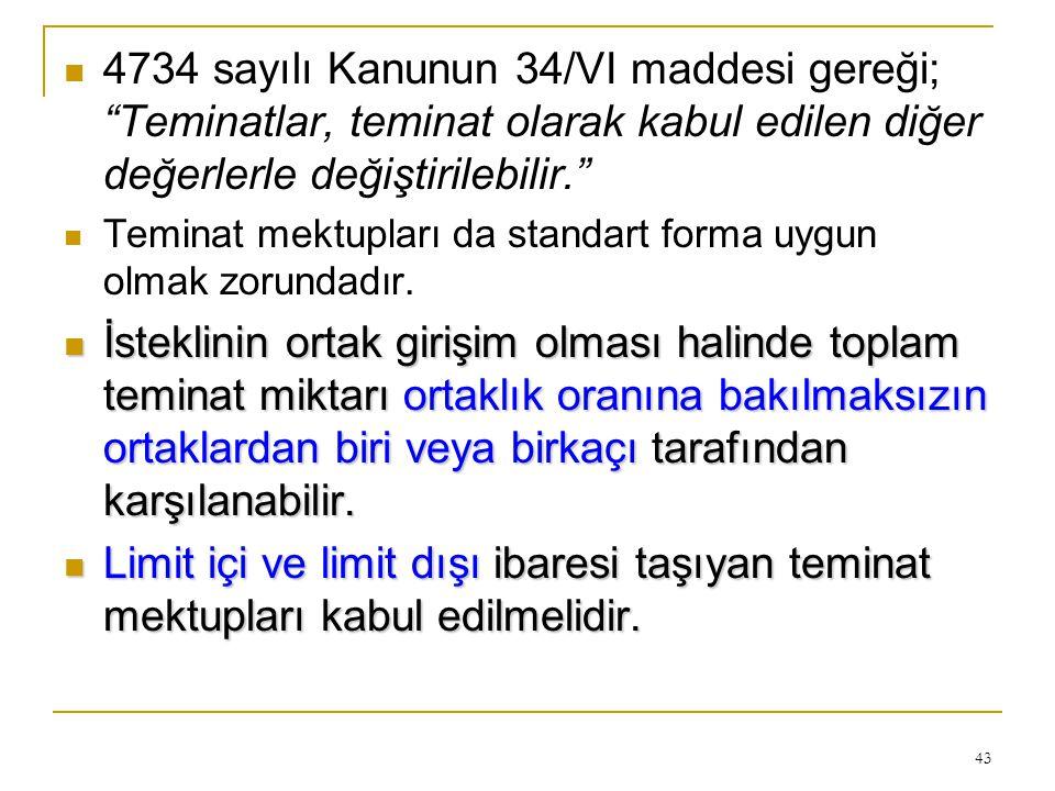 43  4734 sayılı Kanunun 34/VI maddesi gereği; Teminatlar, teminat olarak kabul edilen diğer değerlerle değiştirilebilir.  Teminat mektupları da standart forma uygun olmak zorundadır.