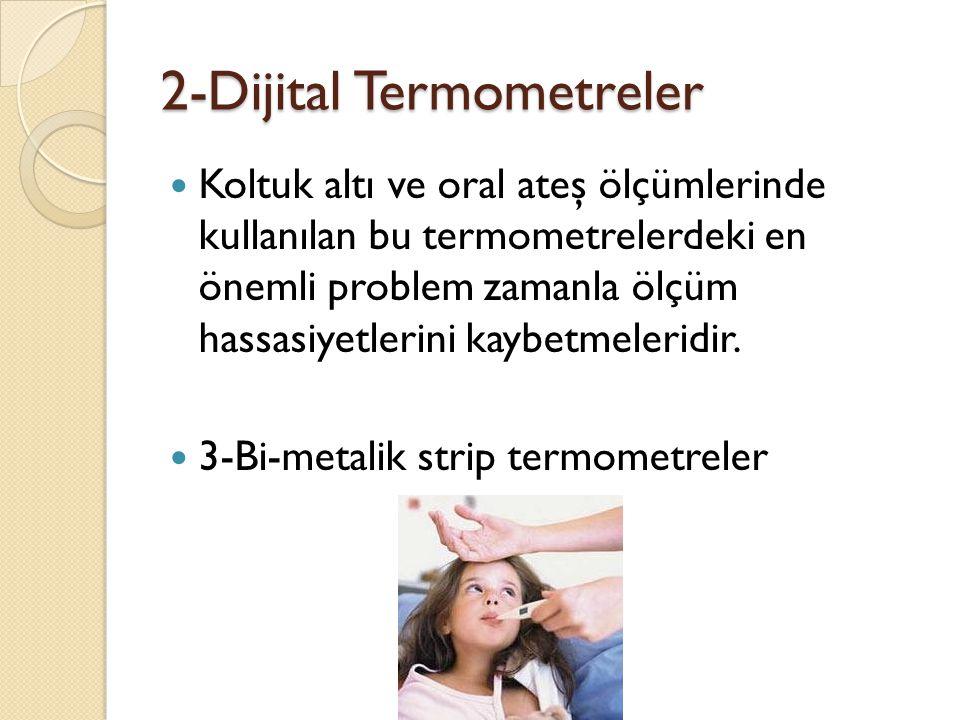 2-Dijital Termometreler  Koltuk altı ve oral ateş ölçümlerinde kullanılan bu termometrelerdeki en önemli problem zamanla ölçüm hassasiyetlerini kaybetmeleridir.
